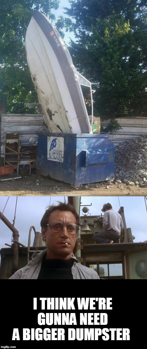 Bigger |  I THINK WE'RE GUNNA NEED A BIGGER DUMPSTER | image tagged in going to need a bigger boat,jaws,boats,dumpster | made w/ Imgflip meme maker