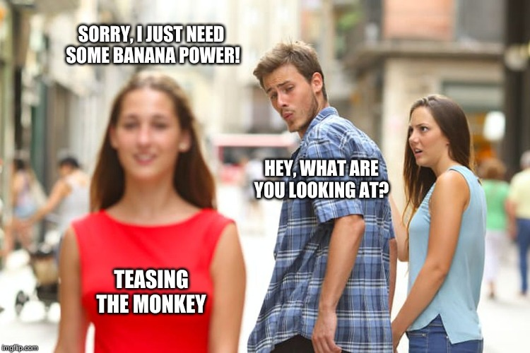Distracted Boyfriend Meme | SORRY, I JUST NEED   SOME BANANA POWER! HEY, WHAT ARE YOU LOOKING AT? TEASING THE MONKEY | image tagged in memes,distracted boyfriend | made w/ Imgflip meme maker