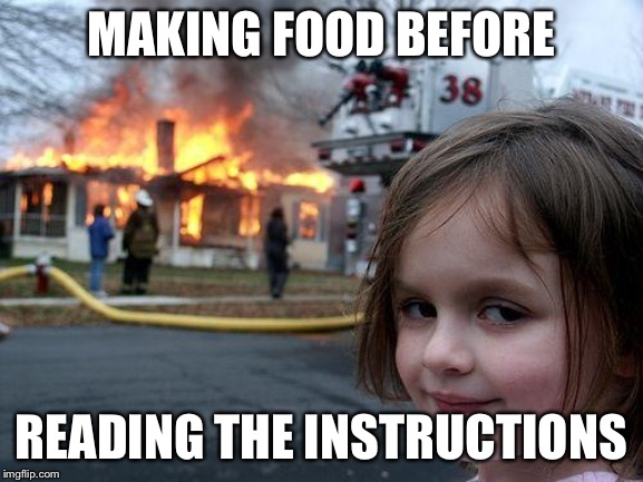 Disaster Girl |  MAKING FOOD BEFORE; READING THE INSTRUCTIONS | image tagged in memes,disaster girl | made w/ Imgflip meme maker