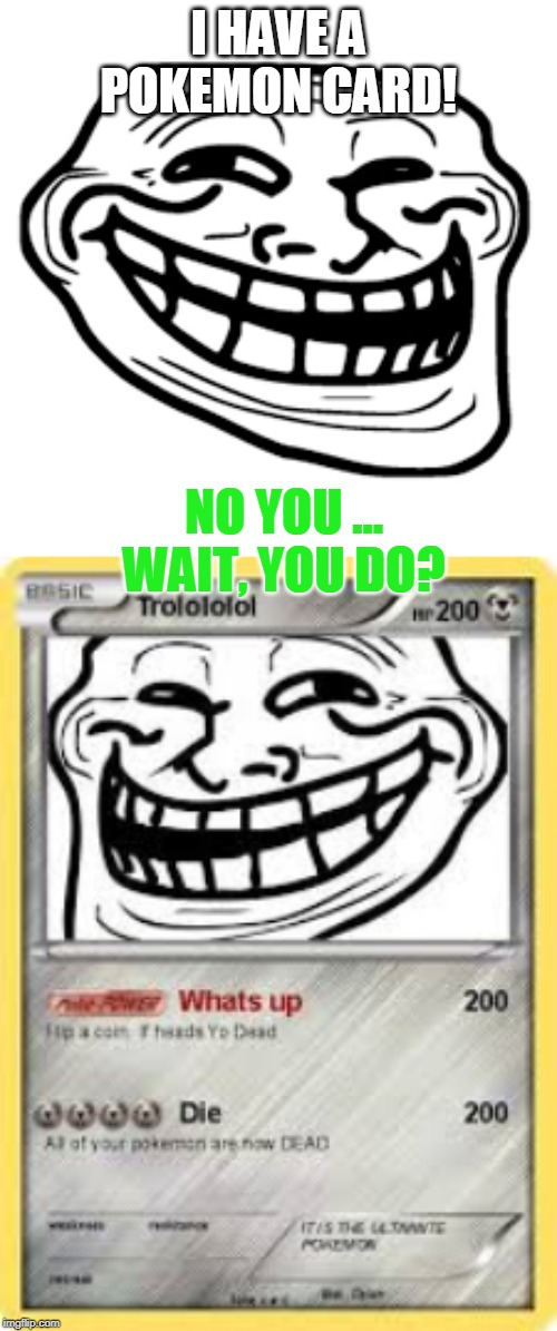 Trollolol Has a Pokemon Card For Himself | I HAVE A POKEMON CARD! NO YOU ... WAIT, YOU DO? | image tagged in troll,troll face,pokemon | made w/ Imgflip meme maker