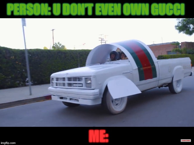 PERSON: U DON'T EVEN OWN GUCCI; ME: | image tagged in gucci,car | made w/ Imgflip meme maker