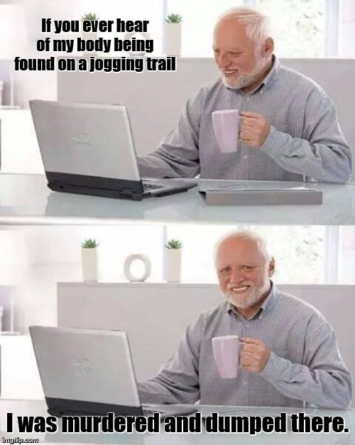 Nobody runs in Harold's family | If you ever hear of my body being found on a jogging trail I was murdered and dumped there. | image tagged in memes,hide the pain harold,running,jogging,exercise | made w/ Imgflip meme maker