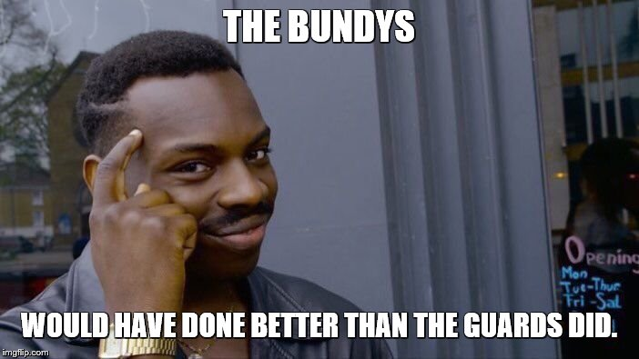 Roll Safe Think About It Meme | THE BUNDYS WOULD HAVE DONE BETTER THAN THE GUARDS DID. | image tagged in memes,roll safe think about it | made w/ Imgflip meme maker