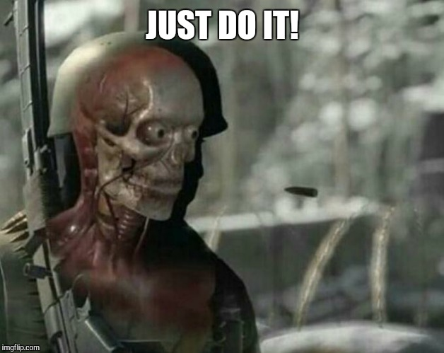 Sniper Elite Headshot | JUST DO IT! | image tagged in sniper elite headshot | made w/ Imgflip meme maker