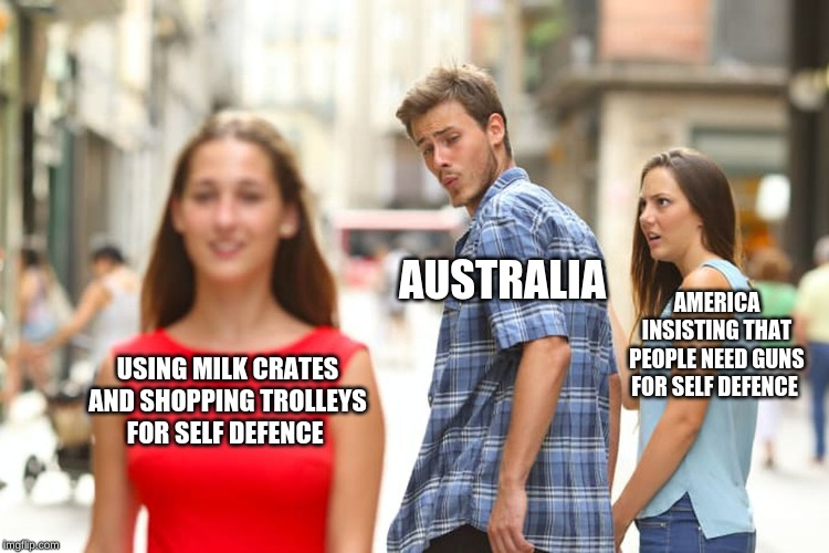modern problems require modern solutions | USING MILK CRATES AND SHOPPING TROLLEYS FOR SELF DEFENCE AUSTRALIA AMERICA INSISTING THAT PEOPLE NEED GUNS FOR SELF DEFENCE | image tagged in memes,distracted boyfriend,meanwhile in australia,meanwhile in america,shopping cart | made w/ Imgflip meme maker