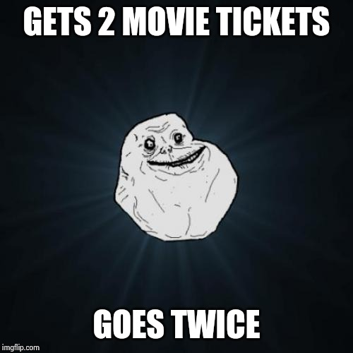 Forever Alone Meme | GETS 2 MOVIE TICKETS GOES TWICE | image tagged in memes,forever alone | made w/ Imgflip meme maker
