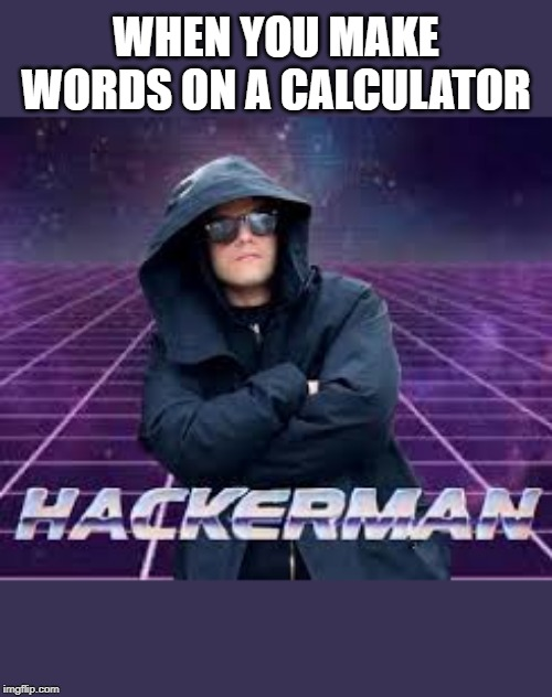 How to be cool in year one | WHEN YOU MAKE WORDS ON A CALCULATOR | image tagged in hackerman,memes | made w/ Imgflip meme maker