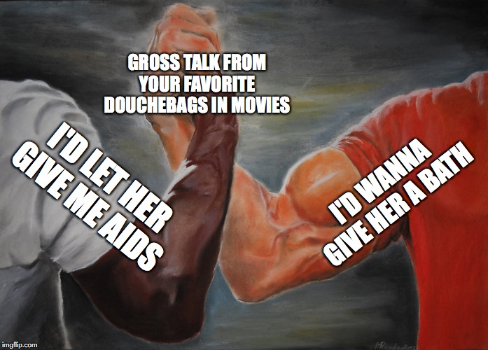 Epic Handshake |  GROSS TALK FROM YOUR FAVORITE DOUCHEBAGS IN MOVIES; I'D WANNA GIVE HER A BATH; I'D LET HER GIVE ME AIDS | image tagged in epic handshake,film | made w/ Imgflip meme maker