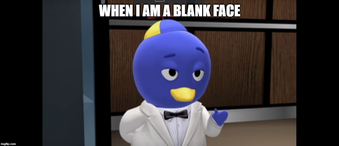 WHEN I AM A BLANK FACE | image tagged in pablo backyardigans | made w/ Imgflip meme maker