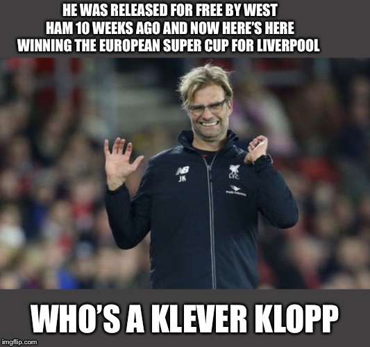 Jurgen Klopp | HE WAS RELEASED FOR FREE BY WEST HAM 10 WEEKS AGO AND NOW HERE'S HERE WINNING THE EUROPEAN SUPER CUP FOR LIVERPOOL WHO'S A KLEVER KLOPP | image tagged in jurgen klopp,comedy,funny,lol,liverpool,funny memes | made w/ Imgflip meme maker