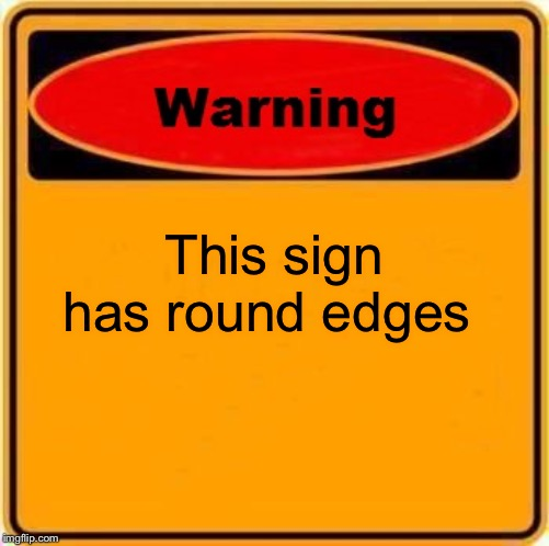Warning Sign Meme | This sign has round edges | image tagged in memes,warning sign | made w/ Imgflip meme maker