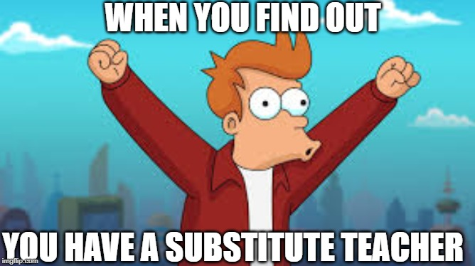 WHEN YOU FIND OUT YOU HAVE A SUBSTITUTE TEACHER | image tagged in futurama,school | made w/ Imgflip meme maker
