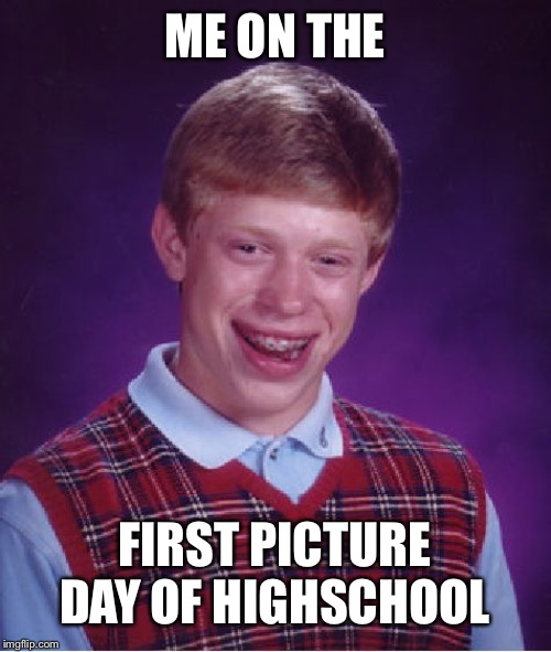 Bad Luck Brian Meme | ME ON THE FIRST PICTURE DAY OF HIGHSCHOOL | image tagged in memes,bad luck brian | made w/ Imgflip meme maker