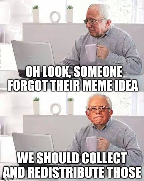 Hide the Pain Bernie | OH LOOK, SOMEONE FORGOT THEIR MEME IDEA WE SHOULD COLLECT AND REDISTRIBUTE THOSE | image tagged in hide the pain bernie | made w/ Imgflip meme maker