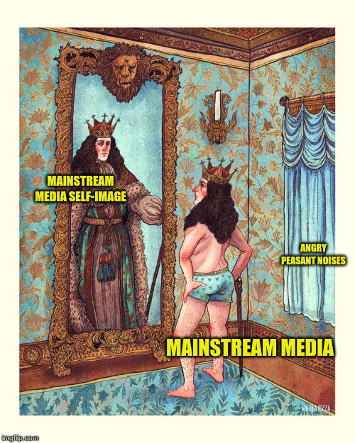 The Emperor's New Clothes | MAINSTREAM MEDIA SELF-IMAGE MAINSTREAM MEDIA ANGRY PEASANT NOISES | image tagged in corporate media,mainstream media,emperor's clothes,angry peasants,dat ass | made w/ Imgflip meme maker