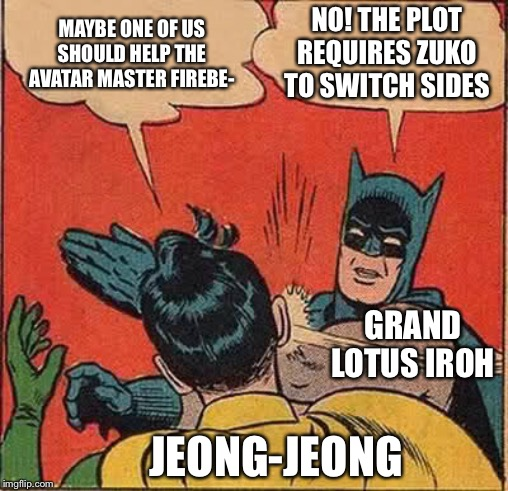 Nothing against Zuko but... | MAYBE ONE OF US SHOULD HELP THE AVATAR MASTER FIREBE- NO! THE PLOT REQUIRES ZUKO TO SWITCH SIDES GRAND LOTUS IROH JEONG-JEONG | image tagged in memes,batman slapping robin,iroh,master,firebending,plot | made w/ Imgflip meme maker