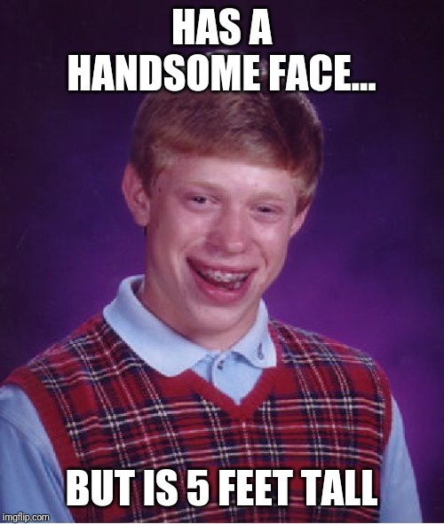 Bad Luck Brian Meme |  HAS A HANDSOME FACE... BUT IS 5 FEET TALL | image tagged in memes,bad luck brian | made w/ Imgflip meme maker