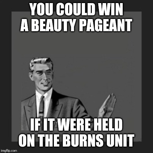 Kill Yourself Guy | YOU COULD WIN A BEAUTY PAGEANT IF IT WERE HELD ON THE BURNS UNIT | image tagged in memes,kill yourself guy | made w/ Imgflip meme maker
