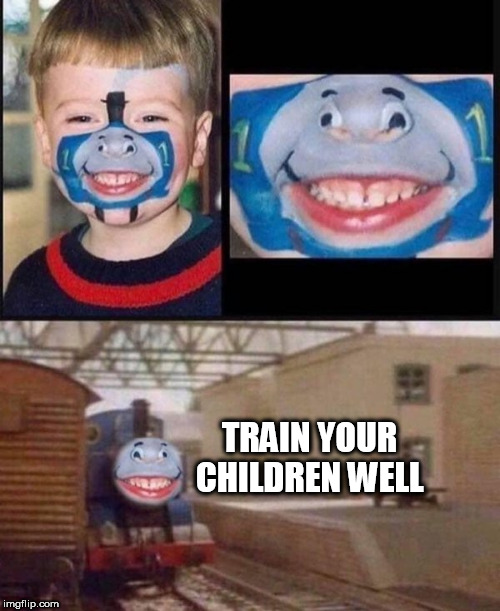 TRAIN YOUR CHILDREN WELL | image tagged in train | made w/ Imgflip meme maker