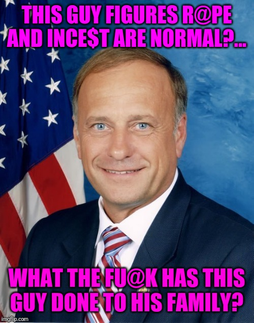 Steve King, possible the newest worse human being,....for now, the bar's pretty low | THIS GUY FIGURES R@PE AND INCE$T ARE NORMAL?... WHAT THE FU@K HAS THIS GUY DONE TO HIS FAMILY? | image tagged in sewmyeyesshut,steve king,funny not funny,memes,sick puppy | made w/ Imgflip meme maker