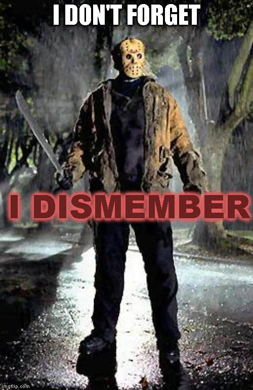 Remember your arms... | I DON'T FORGET I DISMEMBER | image tagged in jason,bad memory | made w/ Imgflip meme maker