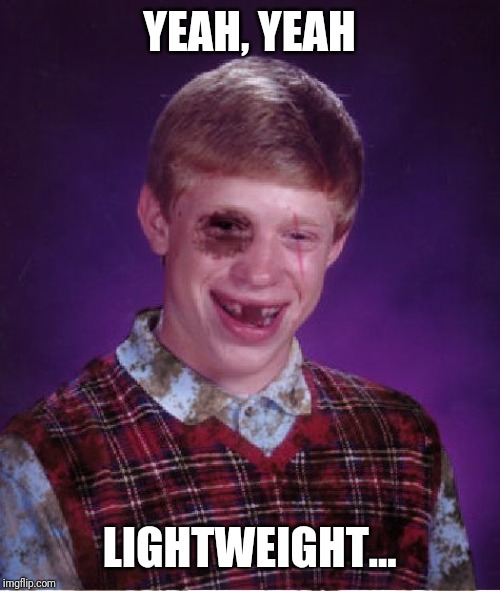 Beat-up Bad Luck Brian | YEAH, YEAH LIGHTWEIGHT... | image tagged in beat-up bad luck brian | made w/ Imgflip meme maker