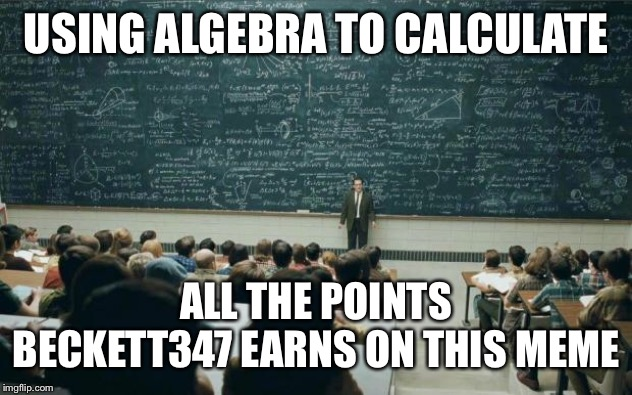 Professor in front of class | USING ALGEBRA TO CALCULATE ALL THE POINTS BECKETT347 EARNS ON THIS MEME | image tagged in professor in front of class | made w/ Imgflip meme maker