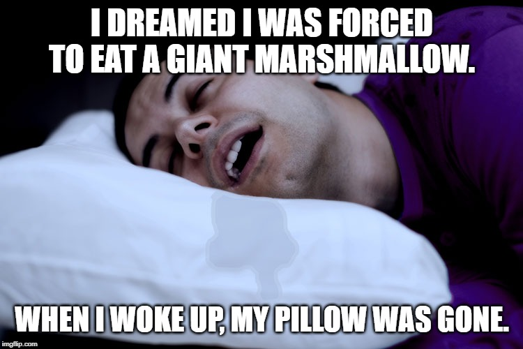 gopal_1976 | I DREAMED I WAS FORCED TO EAT A GIANT MARSHMALLOW. WHEN I WOKE UP, MY PILLOW WAS GONE. | image tagged in funny | made w/ Imgflip meme maker