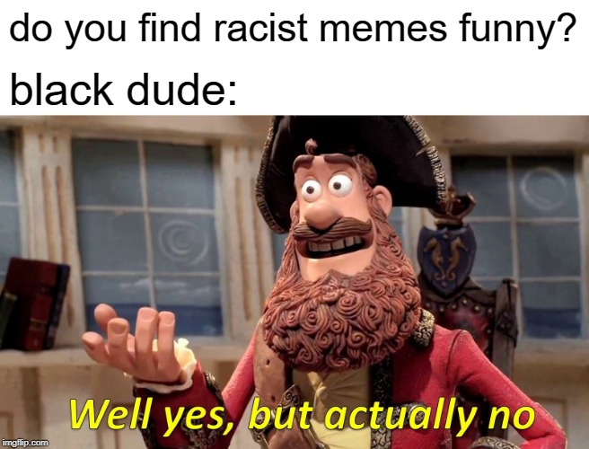 Well Yes, But Actually No |  do you find racist memes funny? black dude: | image tagged in memes,well yes but actually no | made w/ Imgflip meme maker