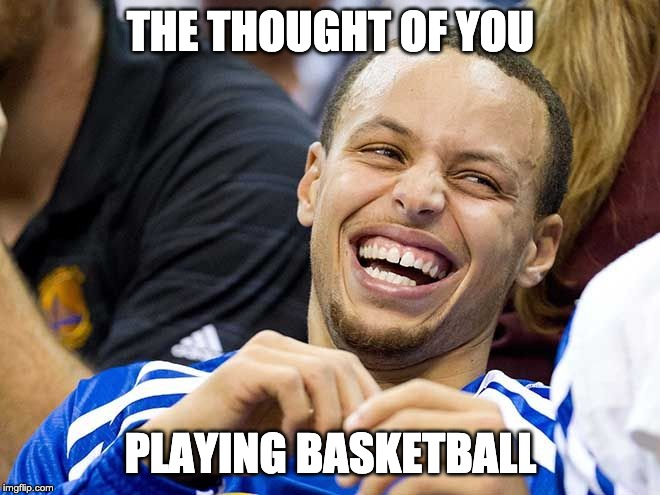 steph curry | THE THOUGHT OF YOU PLAYING BASKETBALL | image tagged in steph curry | made w/ Imgflip meme maker
