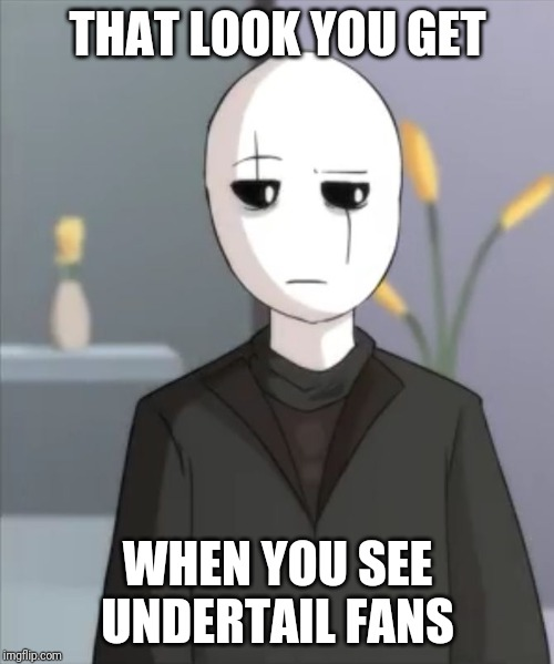 THAT LOOK YOU GET WHEN YOU SEE UNDERTAIL FANS | image tagged in judgemental gaster | made w/ Imgflip meme maker