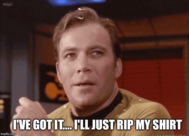I'm so hot | I'VE GOT IT.... I'LL JUST RIP MY SHIRT | image tagged in star trek | made w/ Imgflip meme maker
