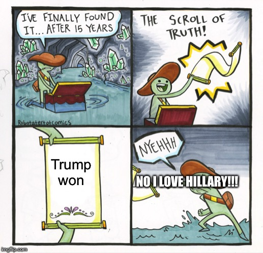 The Scroll Of Truth Meme | Trump won NO I LOVE HILLARY!!! | image tagged in memes,the scroll of truth | made w/ Imgflip meme maker