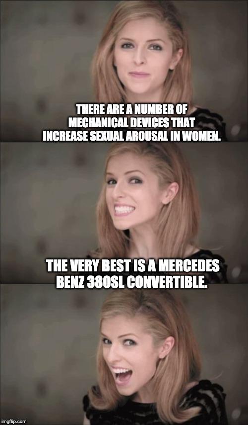 Bad Pun Anna Kendrick Meme | THERE ARE A NUMBER OF MECHANICAL DEVICES THAT INCREASE SEXUAL AROUSAL IN WOMEN. THE VERY BEST IS A MERCEDES BENZ 380SL CONVERTIBLE. | image tagged in memes,bad pun anna kendrick | made w/ Imgflip meme maker