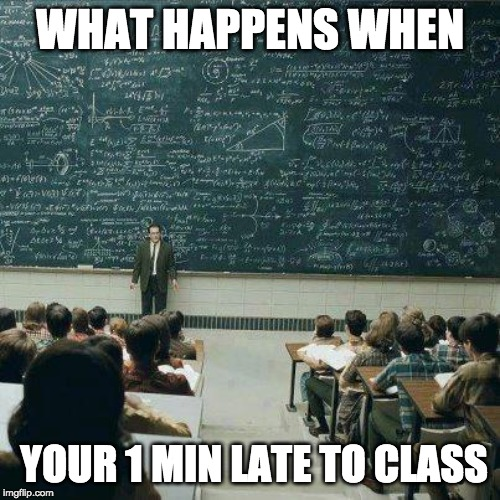 School | WHAT HAPPENS WHEN YOUR 1 MIN LATE TO CLASS | image tagged in school | made w/ Imgflip meme maker