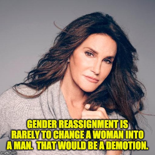 Caitlyn Jenner Photo | GENDER REASSIGNMENT IS RARELY TO CHANGE A WOMAN INTO A MAN.  THAT WOULD BE A DEMOTION. | image tagged in caitlyn jenner photo | made w/ Imgflip meme maker