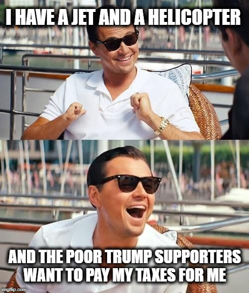 Taxes are never a problem for the well off, no matter how high they are or are not | I HAVE A JET AND A HELICOPTER AND THE POOR TRUMP SUPPORTERS WANT TO PAY MY TAXES FOR ME | image tagged in memes,leonardo dicaprio wolf of wall street,politics,impeach trump,tax cuts for the rich | made w/ Imgflip meme maker
