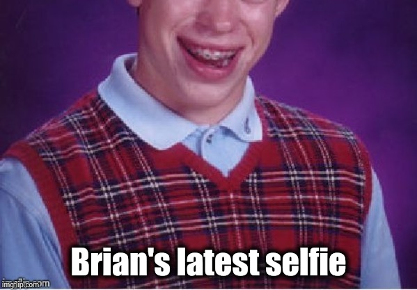 Brian selfie fail | Brian's latest selfie | image tagged in brian selfie fail | made w/ Imgflip meme maker