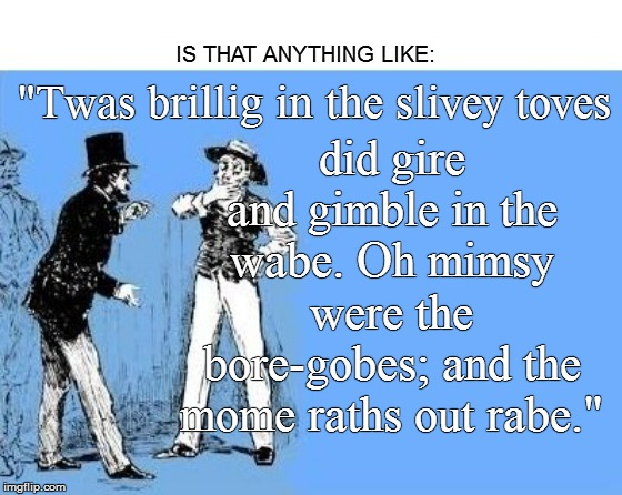"IS THAT ANYTHING LIKE: did gire and gimble in the wabe. Oh mimsy were the bore-gobes; and the mome raths out rabe."" ""Twas brillig in the sli 