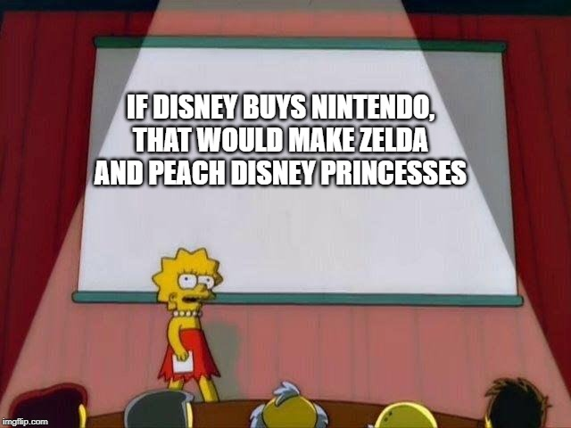 Lisa Simpson's Presentation | IF DISNEY BUYS NINTENDO, THAT WOULD MAKE ZELDA AND PEACH DISNEY PRINCESSES | image tagged in lisa simpson's presentation,the legend of zelda,mario,princess peach,zelda,disney | made w/ Imgflip meme maker