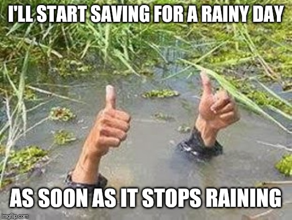 FLOODING THUMBS UP | I'LL START SAVING FOR A RAINY DAY AS SOON AS IT STOPS RAINING | image tagged in flooding thumbs up | made w/ Imgflip meme maker