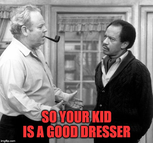 Free speech is so 70's | SO YOUR KID IS A GOOD DRESSER | image tagged in free speech is so 70's | made w/ Imgflip meme maker