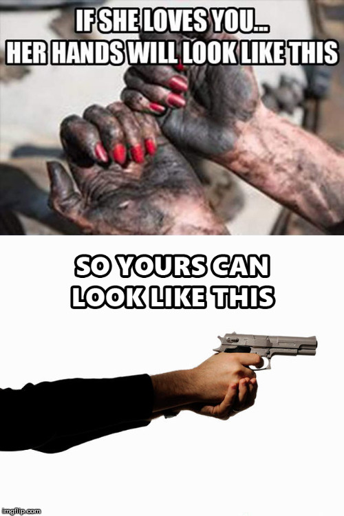 If she loves you... | image tagged in dirty hand,women's rights,gender equality,equal rights,guns | made w/ Imgflip meme maker