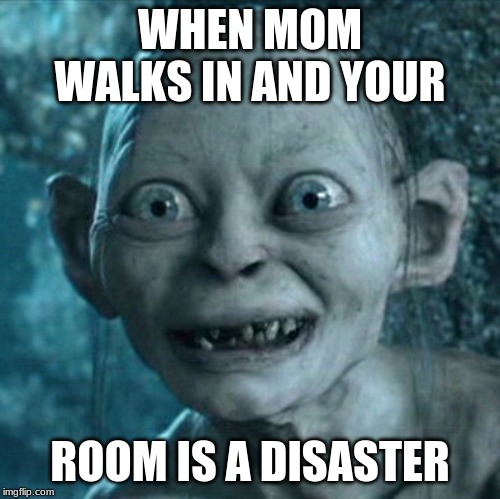 Gollum Meme | WHEN MOM WALKS IN AND YOUR ROOM IS A DISASTER | image tagged in memes,gollum | made w/ Imgflip meme maker