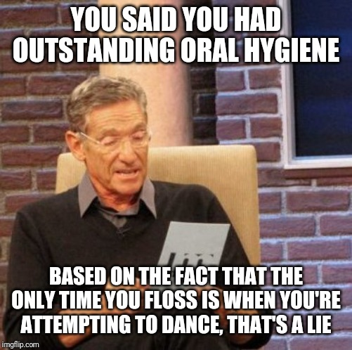 Maury Lie Detector Meme | YOU SAID YOU HAD OUTSTANDING ORAL HYGIENE BASED ON THE FACT THAT THE ONLY TIME YOU FLOSS IS WHEN YOU'RE ATTEMPTING TO DANCE, THAT'S A LIE | image tagged in memes,maury lie detector | made w/ Imgflip meme maker