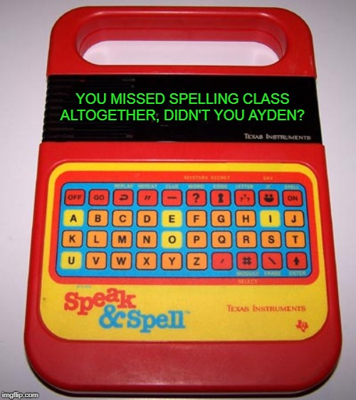 Speak & Spell | YOU MISSED SPELLING CLASS ALTOGETHER, DIDN'T YOU AYDEN? | image tagged in speak  spell | made w/ Imgflip meme maker