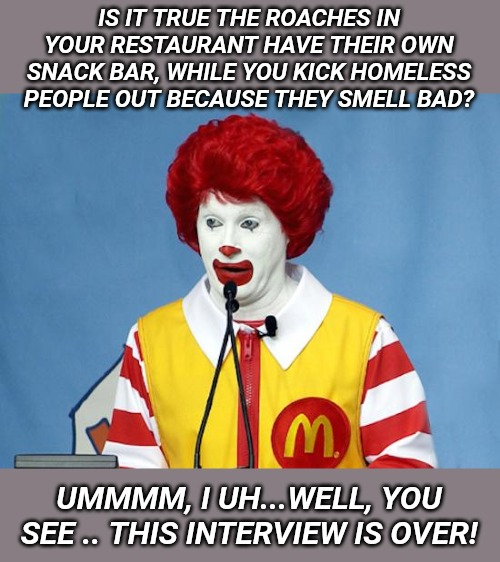 Ronald McDonald |  IS IT TRUE THE ROACHES IN YOUR RESTAURANT HAVE THEIR OWN SNACK BAR, WHILE YOU KICK HOMELESS PEOPLE OUT BECAUSE THEY SMELL BAD? UMMMM, I UH...WELL, YOU SEE .. THIS INTERVIEW IS OVER! | image tagged in ronald mcdonald | made w/ Imgflip meme maker