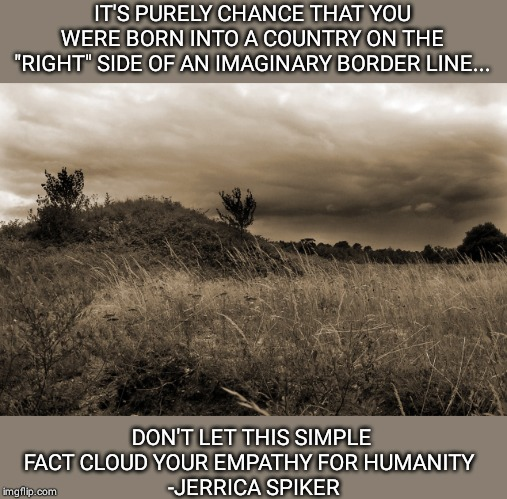 "Invisible Border |  IT'S PURELY CHANCE THAT YOU WERE BORN INTO A COUNTRY ON THE ""RIGHT"" SIDE OF AN IMAGINARY BORDER LINE... DON'T LET THIS SIMPLE FACT CLOUD YOUR EMPATHY FOR HUMANITY   -JERRICA SPIKER 