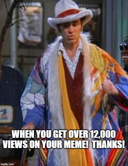 Kramer the pimp | WHEN YOU GET OVER 12,000 VIEWS ON YOUR MEME!  THANKS! | image tagged in kramer the pimp | made w/ Imgflip meme maker