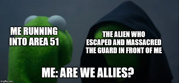 Evil Kermit Meme | ME RUNNING INTO AREA 51 THE ALIEN WHO ESCAPED AND MASSACRED THE GUARD IN FRONT OF ME ME: ARE WE ALLIES? | image tagged in memes,evil kermit | made w/ Imgflip meme maker